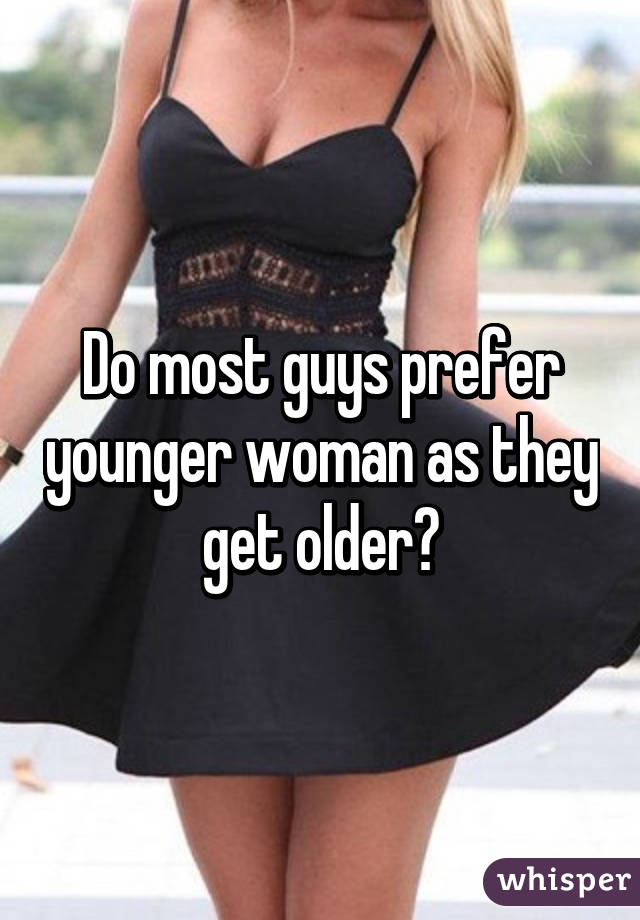 Do most guys prefer younger woman as they get older?