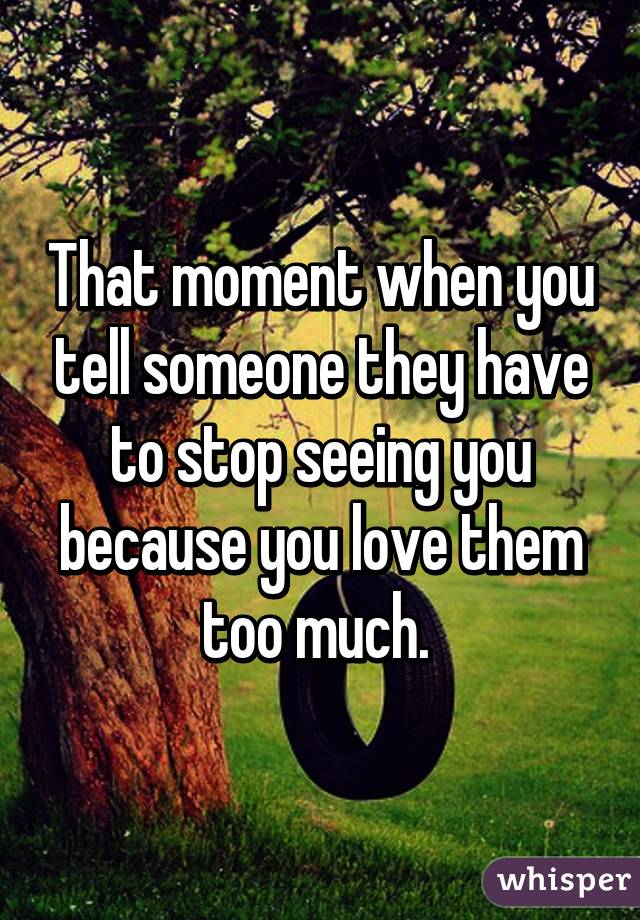 That moment when you tell someone they have to stop seeing you because you love them too much.