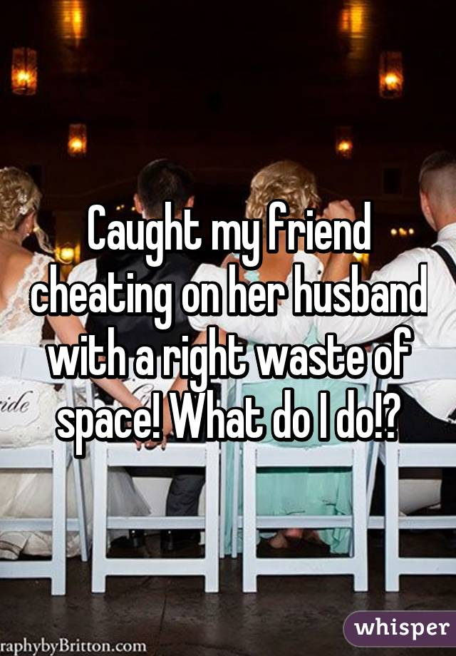 Caught my friend cheating on her husband with a right waste of space! What do I do!?