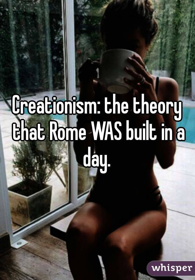 Creationism: the theory that Rome WAS built in a day.