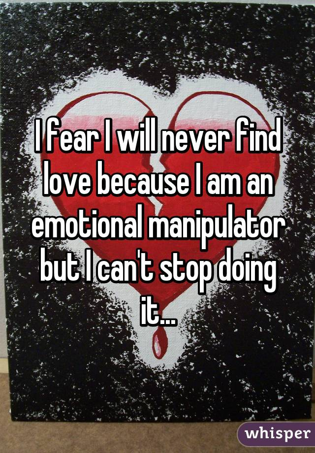 I fear I will never find love because I am an emotional manipulator but I can't stop doing it...