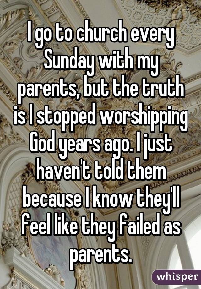 I go to church every Sunday with my parents, but the truth is I stopped worshipping God years ago. I just haven't told them because I know they'll feel like they failed as parents.