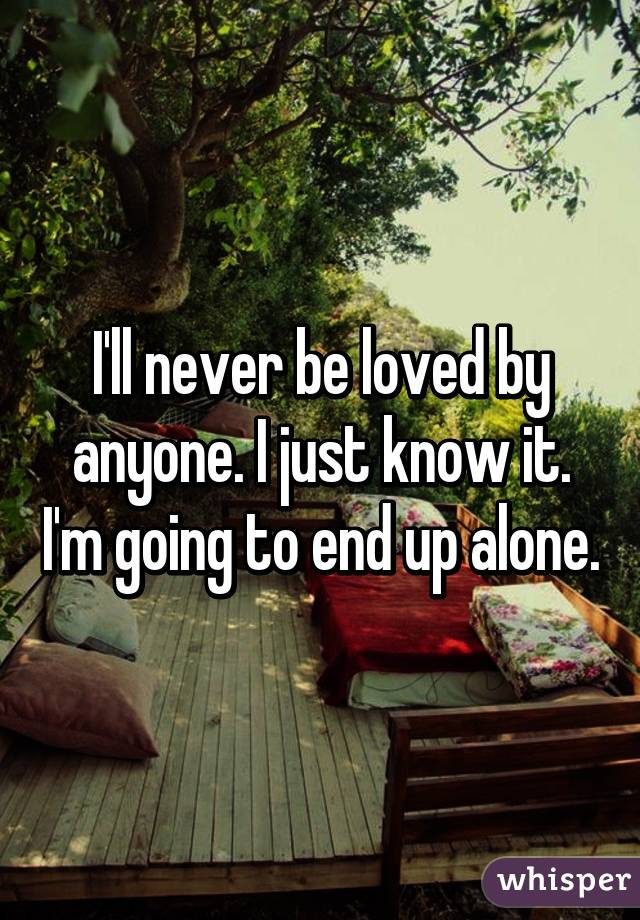 I'll never be loved by anyone. I just know it. I'm going to end up alone.