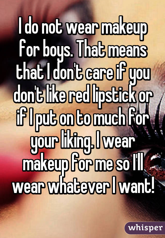 I do not wear makeup for boys. That means that I don't care if you don't like red lipstick or if I put on to much for your liking. I wear makeup for me so I'll wear whatever I want!