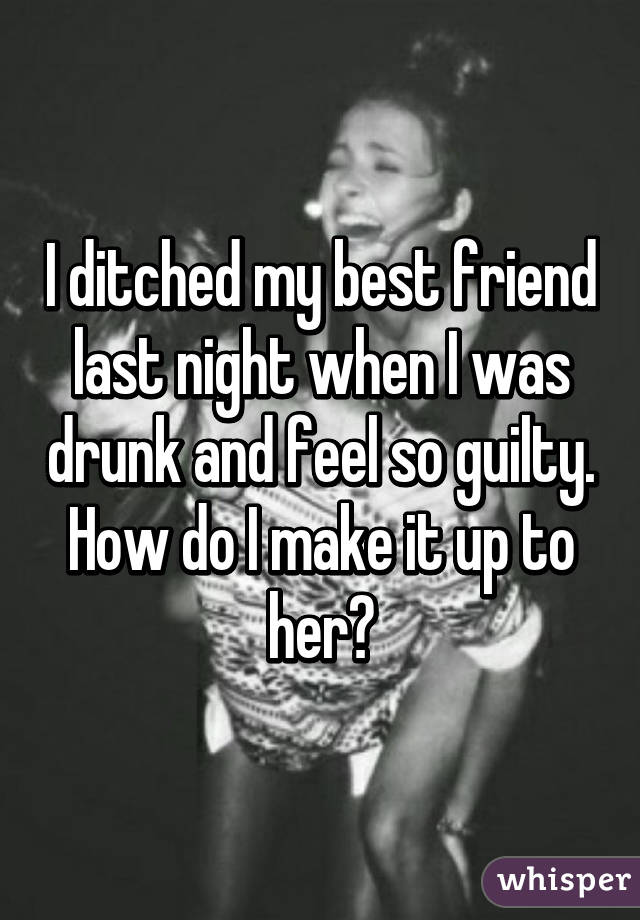 I ditched my best friend last night when I was drunk and feel so guilty. How do I make it up to her?