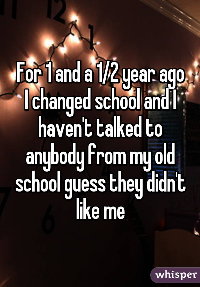 For 1 and a 1/2 year ago I changed school and I haven't talked to anybody from my old school guess they didn't like me