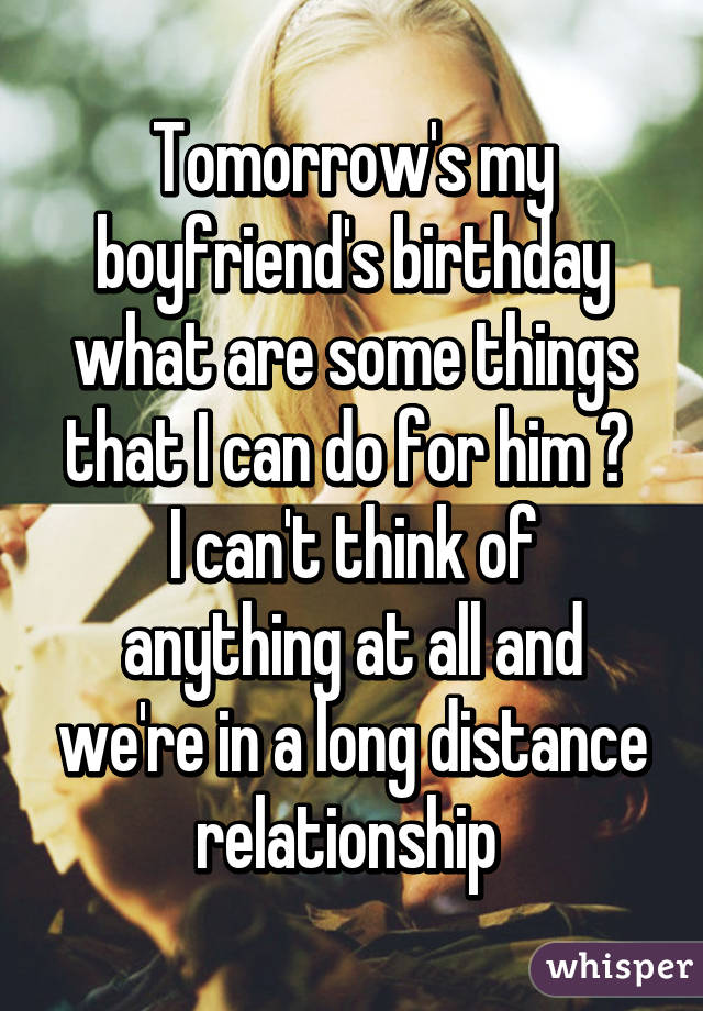 Tomorrow's my boyfriend's birthday what are some things that I can do for him ?  I can't think of anything at all and we're in a long distance relationship