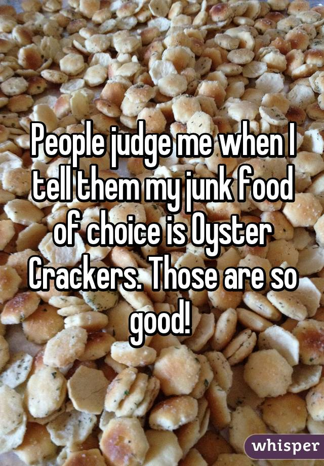 People judge me when I tell them my junk food of choice is Oyster Crackers. Those are so good!