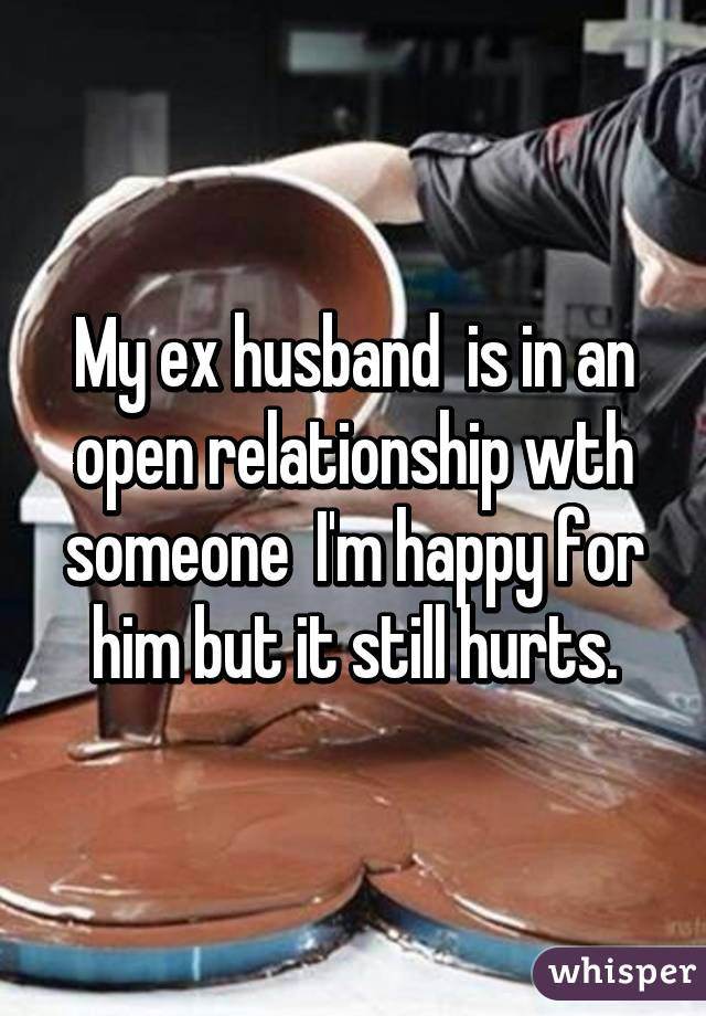 My ex husband  is in an open relationship wth someone  I'm happy for him but it still hurts.