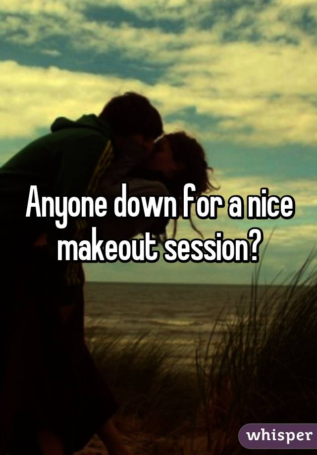 Anyone down for a nice makeout session?