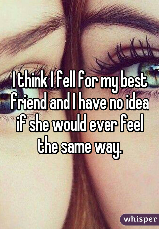 I think I fell for my best friend and I have no idea if she would ever feel the same way.