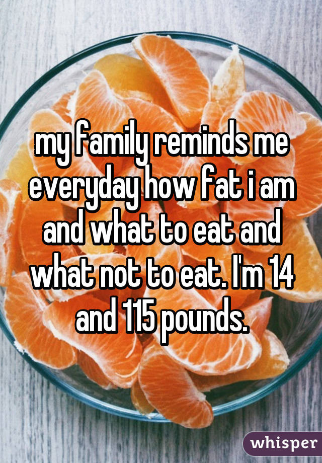 my family reminds me everyday how fat i am and what to eat and what not to eat. I'm 14 and 115 pounds.