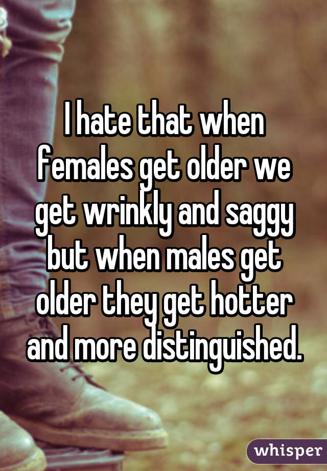 I hate that when females get older we get wrinkly and saggy but when males get older they get hotter and more distinguished.