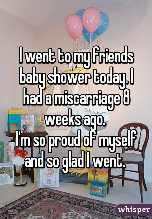 I went to my friends baby shower today. I had a miscarriage 8 weeks ago.  I'm so proud of myself and so glad I went.