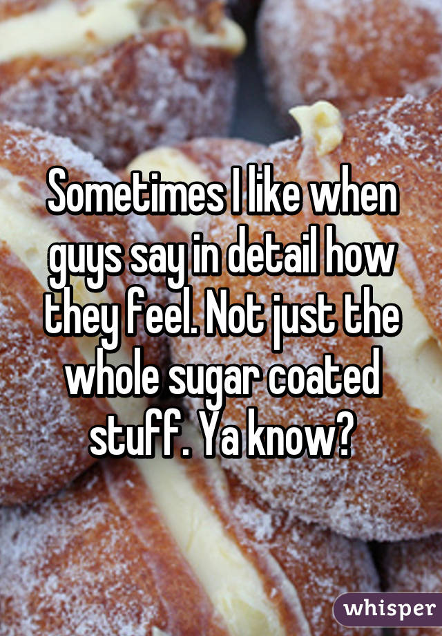 Sometimes I like when guys say in detail how they feel. Not just the whole sugar coated stuff. Ya know?