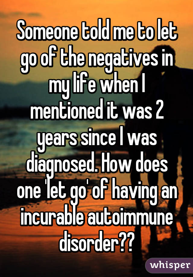 Someone told me to let go of the negatives in my life when I mentioned it was 2 years since I was diagnosed. How does one 'let go' of having an incurable autoimmune disorder??