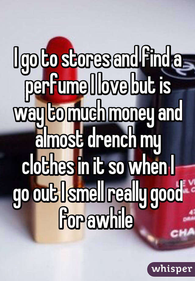I go to stores and find a perfume I love but is way to much money and almost drench my clothes in it so when I go out I smell really good for awhile