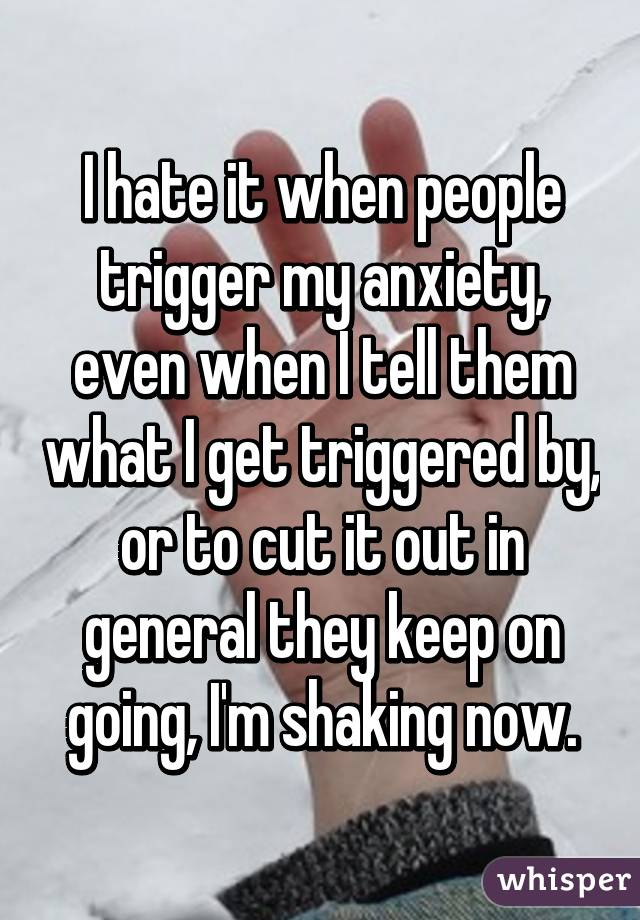 I hate it when people trigger my anxiety, even when I tell them what I get triggered by, or to cut it out in general they keep on going, I'm shaking now.