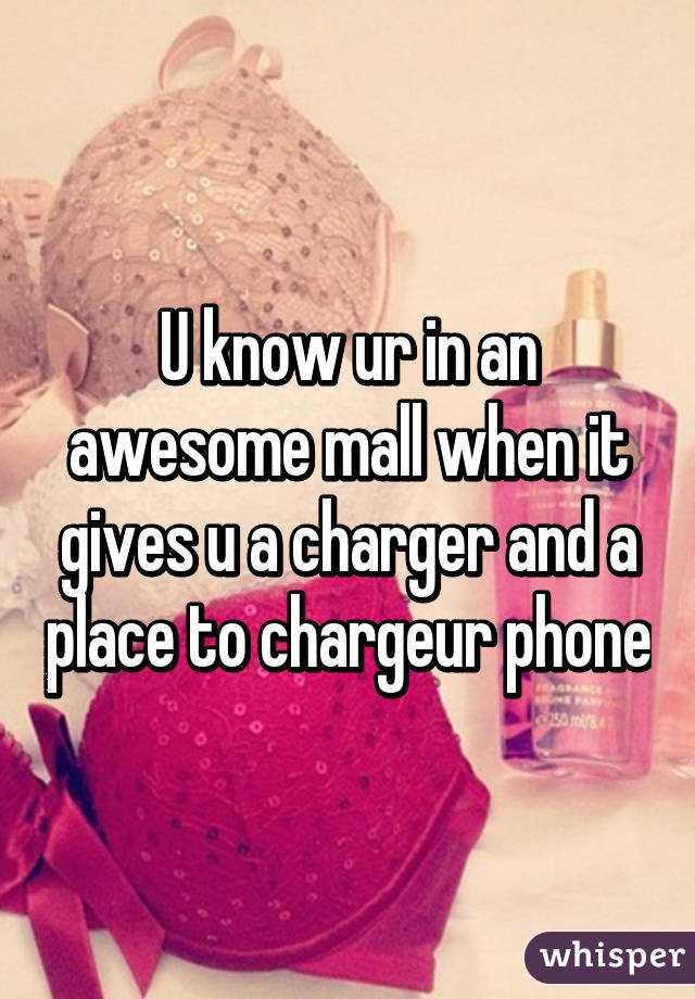 U know ur in an awesome mall when it gives u a charger and a place to chargeur phone