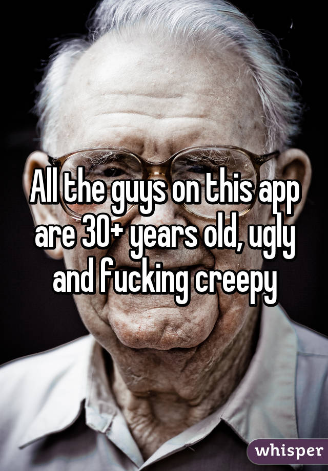 All the guys on this app are 30+ years old, ugly and fucking creepy