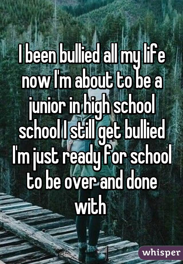 I been bullied all my life now I'm about to be a junior in high school school I still get bullied I'm just ready for school to be over and done with