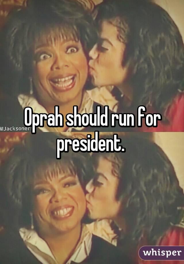 Oprah should run for president.