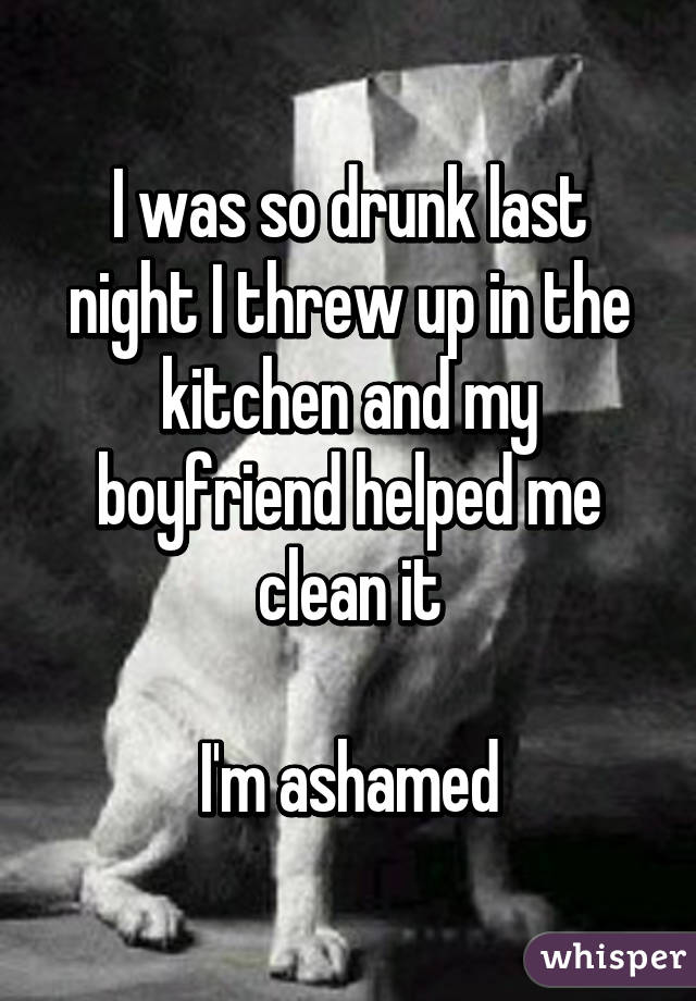 I was so drunk last night I threw up in the kitchen and my boyfriend helped me clean it  I'm ashamed