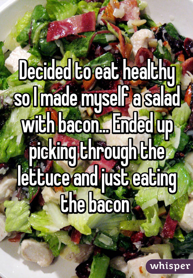 Decided to eat healthy so I made myself a salad with bacon... Ended up picking through the lettuce and just eating the bacon