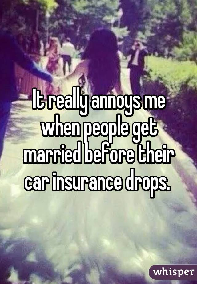 It really annoys me when people get married before their car insurance drops.