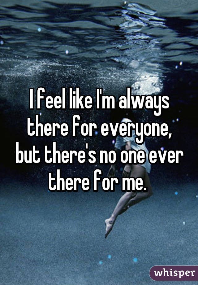 I feel like I'm always there for everyone, but there's no one ever there for ...
