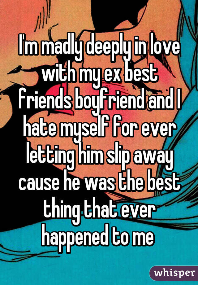 I'm madly deeply in love with my ex best friends boyfriend and I hate myself for ever letting him slip away cause he was the best thing that ever happened to me