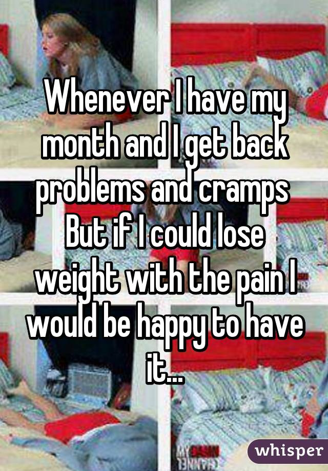 Whenever I have my month and I get back problems and cramps  But if I could lose weight with the pain I would be happy to have it...