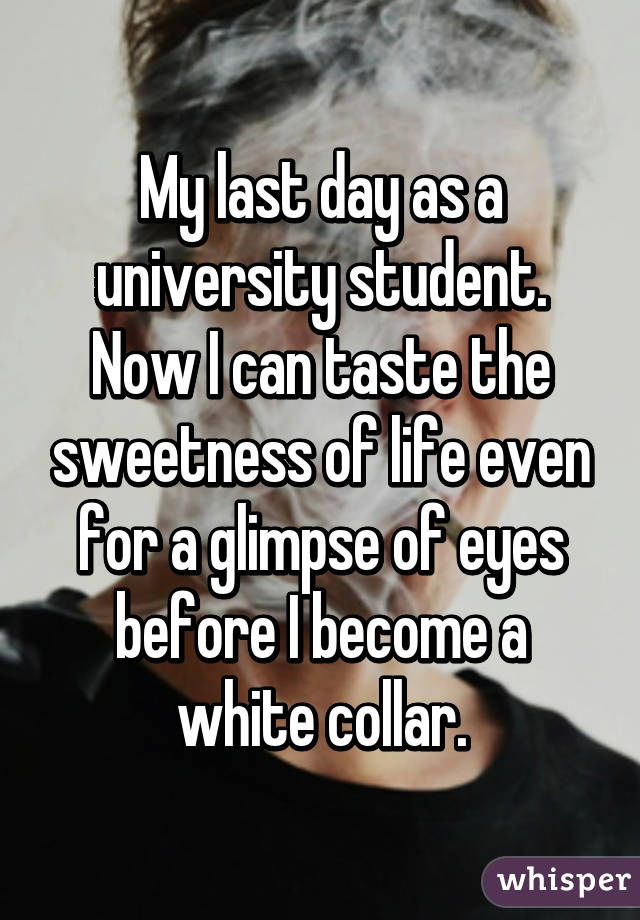My last day as a university student. Now I can taste the sweetness of life even for a glimpse of eyes before I become a white collar.