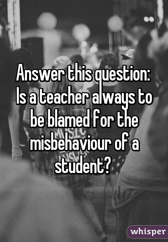Answer this question:  Is a teacher always to be blamed for the misbehaviour of a student?