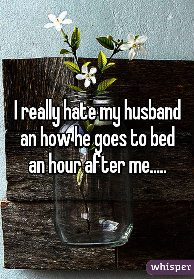 I really hate my husband an how he goes to bed an hour after me.....