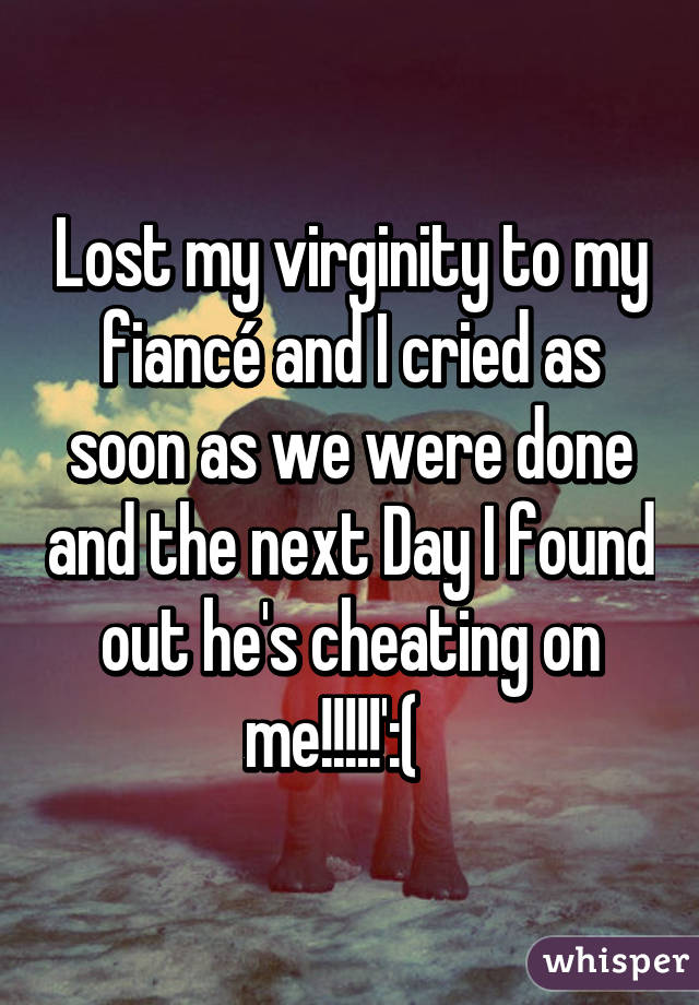 Lost my virginity to my fiancé and I cried as soon as we were done and the next Day I found out he's cheating on me!!!!!':(