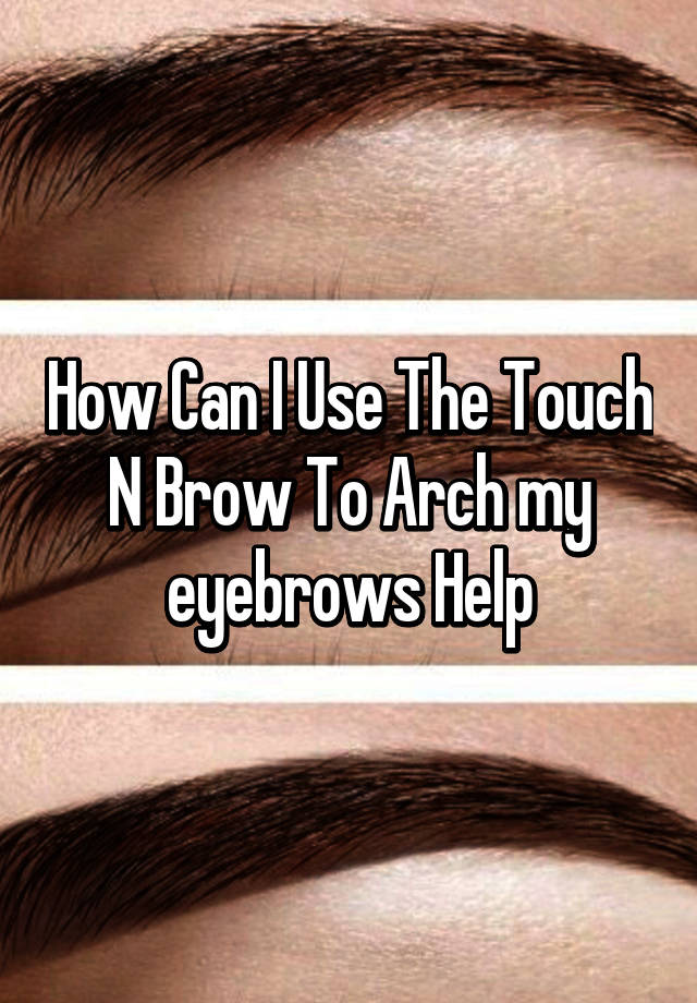 How Can I Use The Touch N Brow To Arch my eyebrows Help
