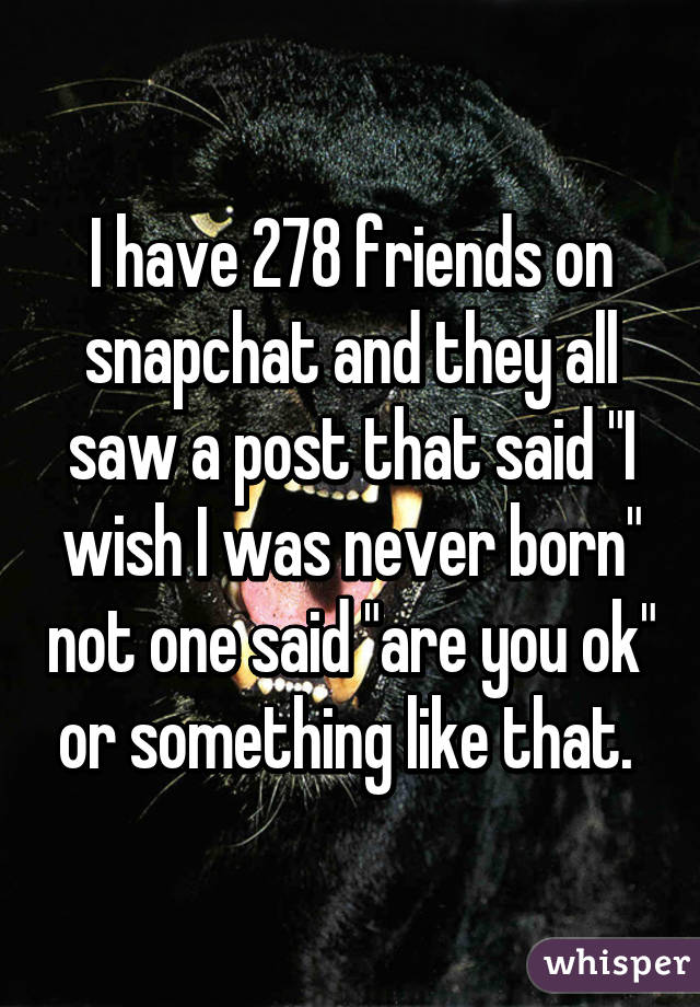 "I have 278 friends on snapchat and they all saw a post that said ""I wish I was never born"" not one said ""are you ok"" or something like that."