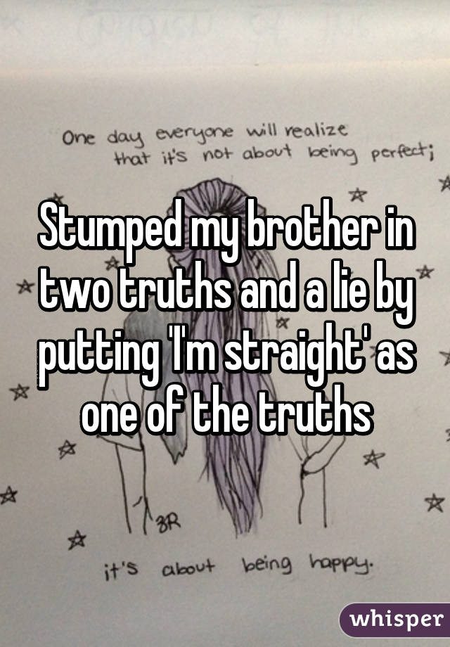 Stumped my brother in two truths and a lie by putting 'I'm straight' as one of the truths