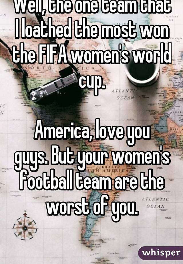 Well, the one team that I loathed the most won the FIFA women's world cup.  America, love you guys. But your women's football team are the worst of you.