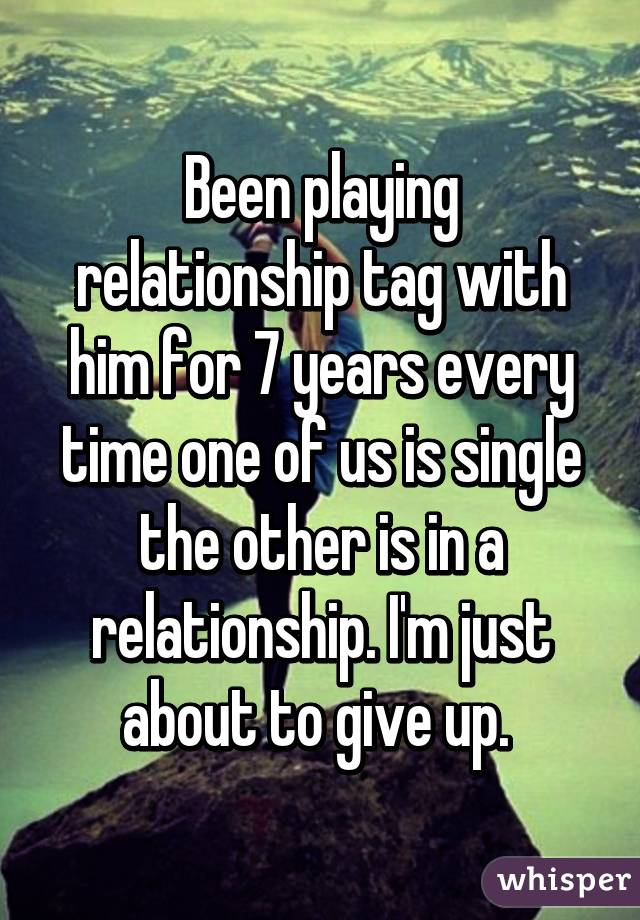 Been playing relationship tag with him for 7 years every time one of us is single the other is in a relationship. I'm just about to give up.