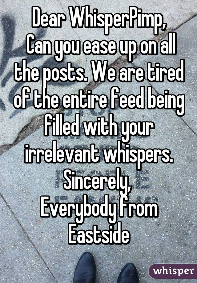 Dear WhisperPimp,  Can you ease up on all the posts. We are tired of the entire feed being filled with your irrelevant whispers. Sincerely,  Everybody from Eastside