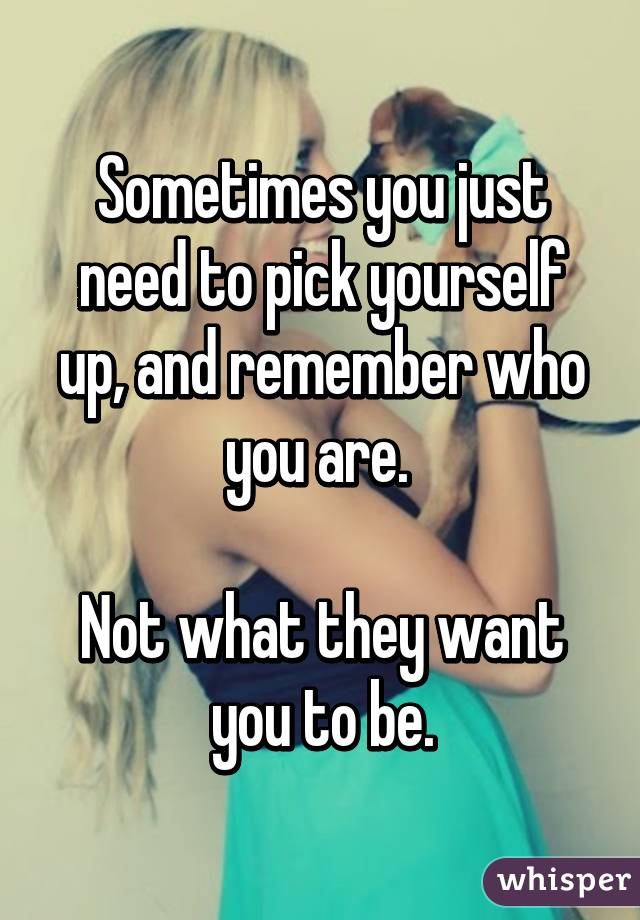Sometimes you just need to pick yourself up, and remember who you are.   Not what they want you to be.