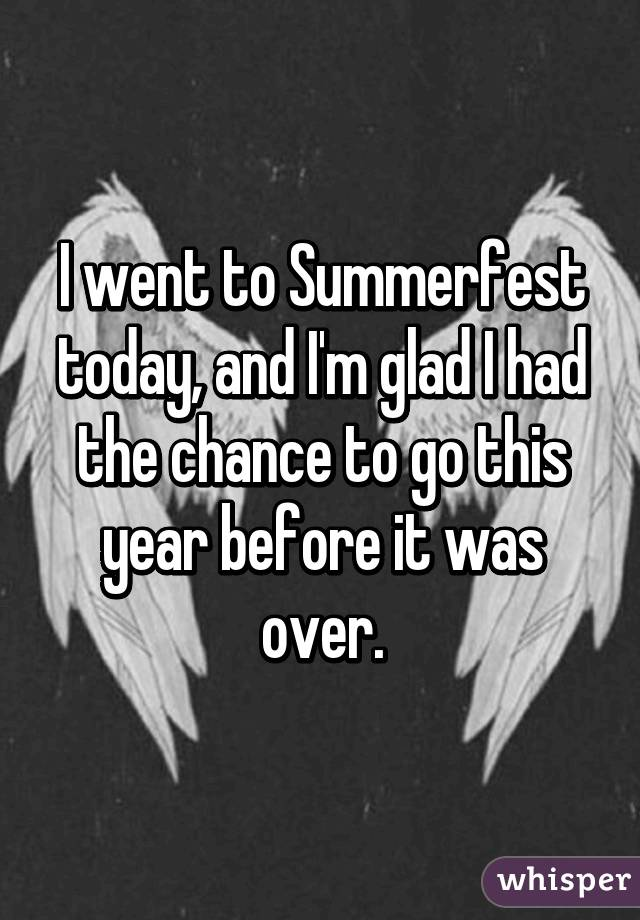 I went to Summerfest today, and I'm glad I had the chance to go this year before it was over.