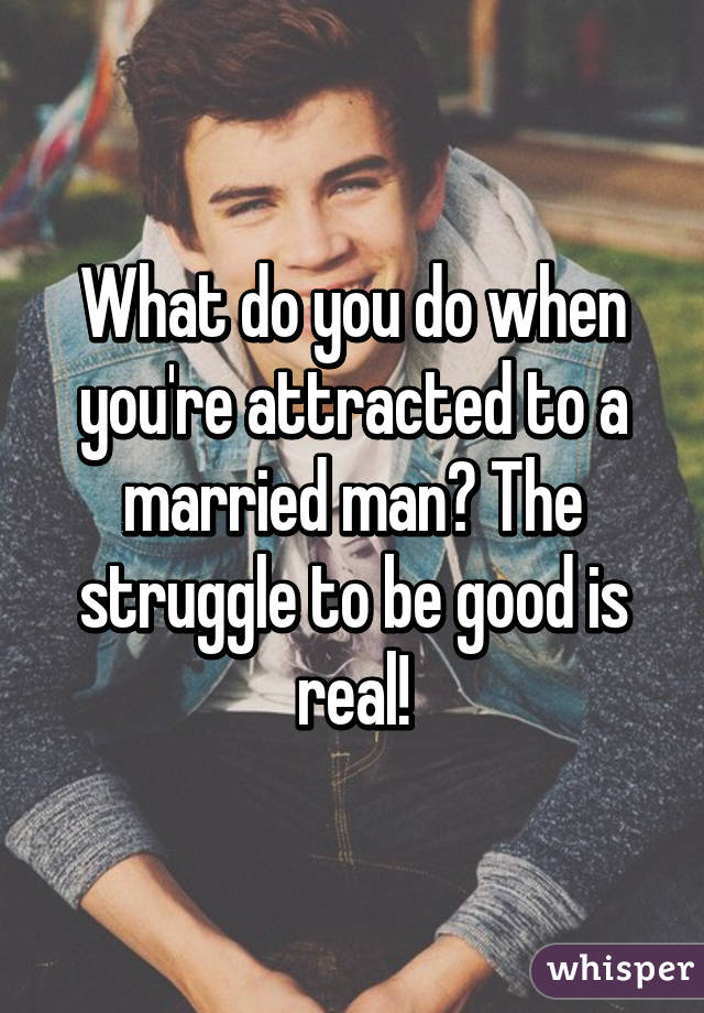 What do you do when you're attracted to a married man? The struggle to be good is real!