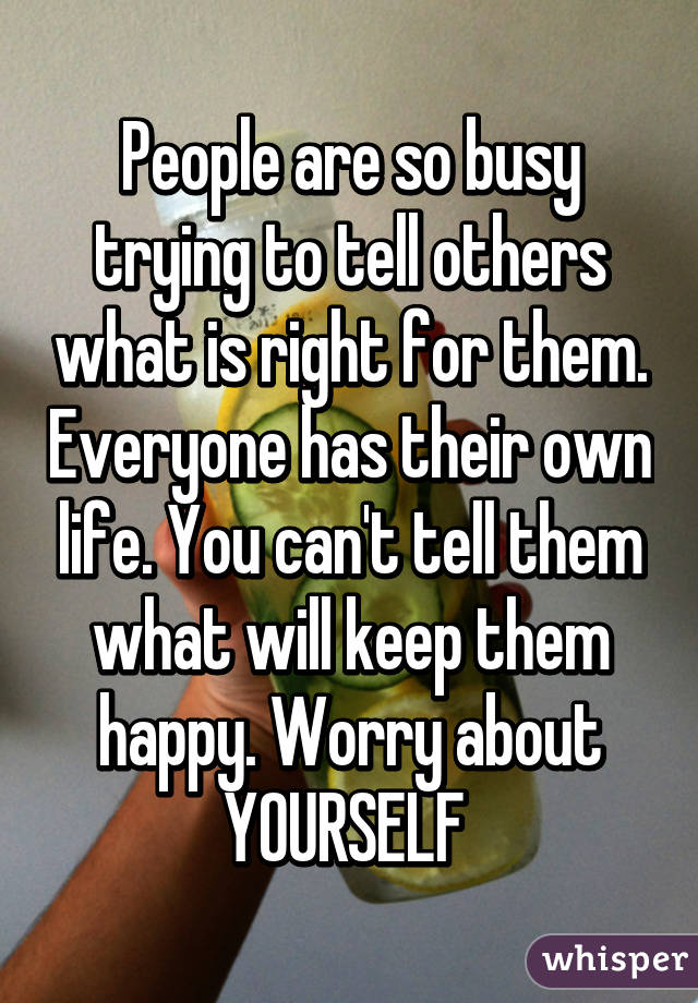 People are so busy trying to tell others what is right for them. Everyone has their own life. You can't tell them what will keep them happy. Worry about YOURSELF
