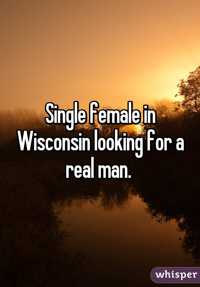 Single female in Wisconsin looking for a real man.