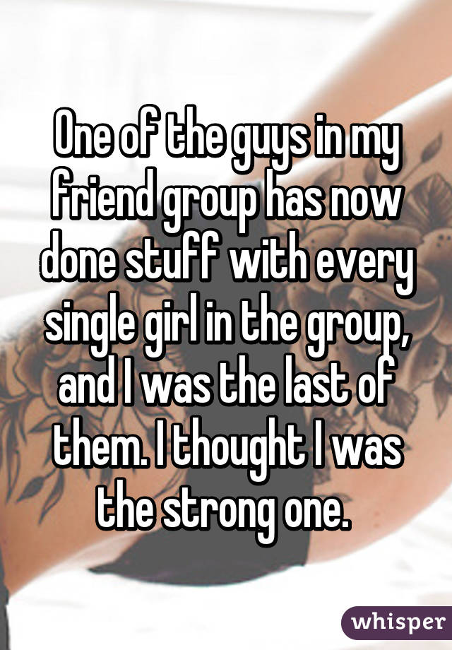 One of the guys in my friend group has now done stuff with every single girl in the group, and I was the last of them. I thought I was the strong one.