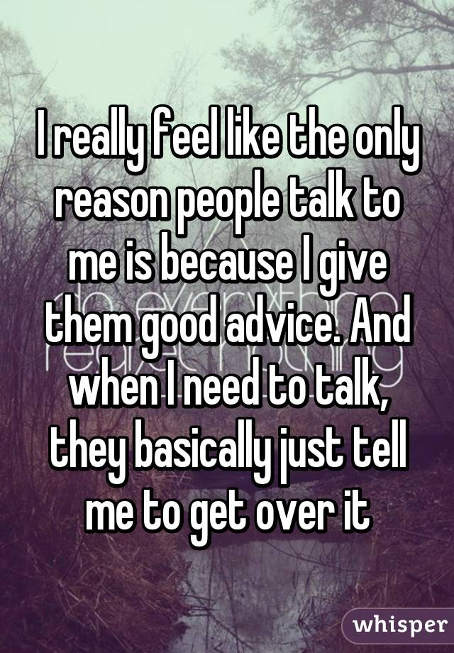 I really feel like the only reason people talk to me is because I give them good advice. And when I need to talk, they basically just tell me to get over it