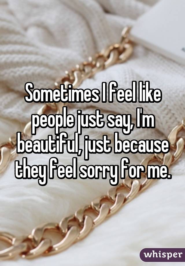 Sometimes I feel like people just say, I'm beautiful, just because they feel sorry for me.